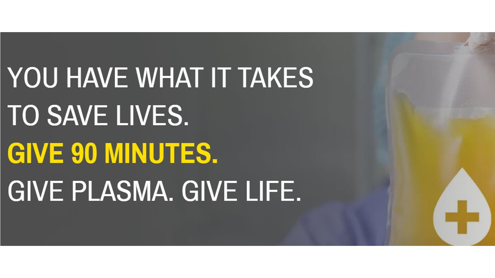 You have what it takes to save lives. Give 90 minutes. Give plasma. Give life.